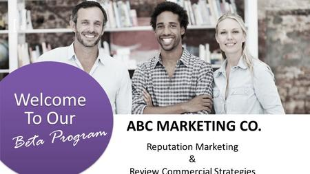 Welcome To Our [ Beta Program ABC MARKETING CO. Reputation Marketing & Review Commercial Strategies.