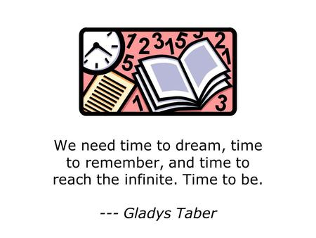 We need time to dream, time to remember, and time to reach the infinite. Time to be. --- Gladys Taber.
