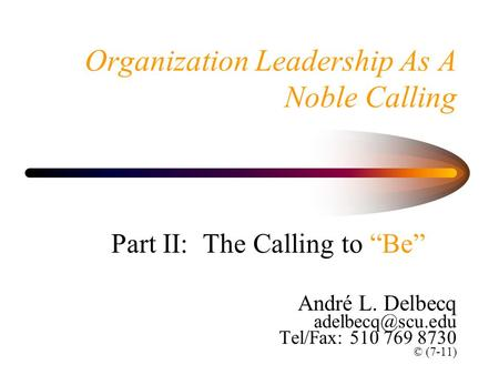 "Organization Leadership As A Noble Calling Part II: The Calling to ""Be"" André L. Delbecq Tel/Fax: 510 769 8730 © (7-11)"