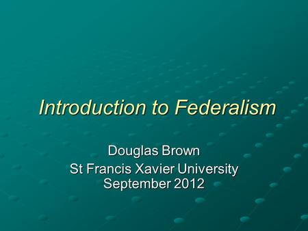 Introduction to Federalism Introduction to Federalism Douglas Brown St Francis Xavier University September 2012.