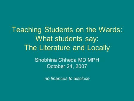 Teaching Students on the Wards: What students say: The Literature and Locally Shobhina Chheda MD MPH October 24, 2007 no finances to disclose.