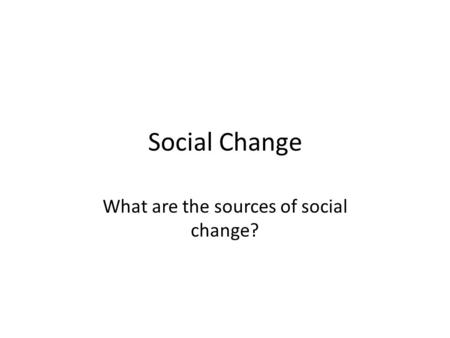 Social Change What are the sources of social change?