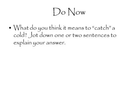 "Do Now What do you think it means to ""catch"" a cold? Jot down one or two sentences to explain your answer."