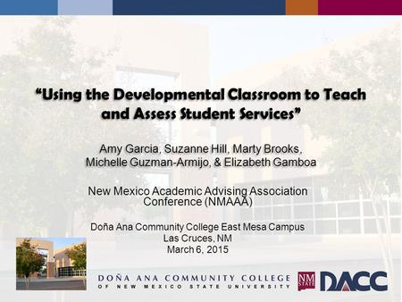 """Using the Developmental Classroom to Teach and Assess Student Services"" Amy Garcia, Suzanne Hill, Marty Brooks, Michelle Guzman-Armijo, & Elizabeth Gamboa."