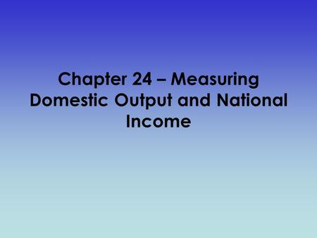 Chapter 24 – Measuring Domestic Output and National Income