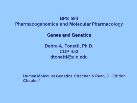 BPS 594 Pharmacogenomics and Molecular Pharmacology Genes and Genetics Debra A. Tonetti, Ph.D. COP 453 <strong>Human</strong> Molecular Genetics, Strachan.