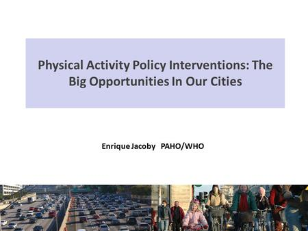 Physical Activity Policy Interventions: The Big Opportunities In Our Cities Enrique Jacoby PAHO/WHO.