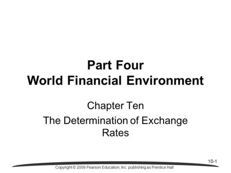 10-1 Copyright © 2009 Pearson Education, Inc. publishing as Prentice Hall Chapter Ten The Determination of Exchange Rates Part Four World Financial Environment.
