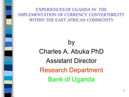 1 EXPERIENCES OF UGANDA IN THE IMPLEMENTATION OF CURRENCY CONVERTIBILITY WITHIN THE EAST AFRICAN COMMUNITY by Charles A. Abuka PhD Assistant Director Research.