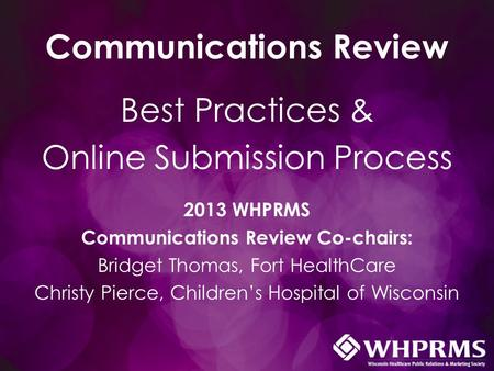 Communications Review Best Practices & Online Submission Process 2013 WHPRMS Communications Review Co-chairs: Bridget Thomas, Fort HealthCare Christy Pierce,