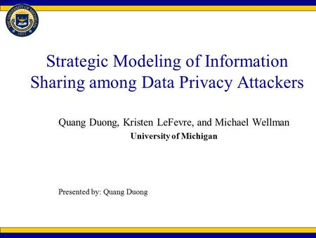 Strategic Modeling of Information Sharing among Data Privacy Attackers Quang Duong, Kristen LeFevre, and Michael Wellman University of Michigan Presented.