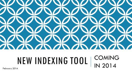 NEW INDEXING TOOL COMING IN 2014 February 2014. I ATTENDED A CLASS ABOUT THE NEW INDEXING TOOL AT ROOTSTECH14 IN FEBRUARY 2014.