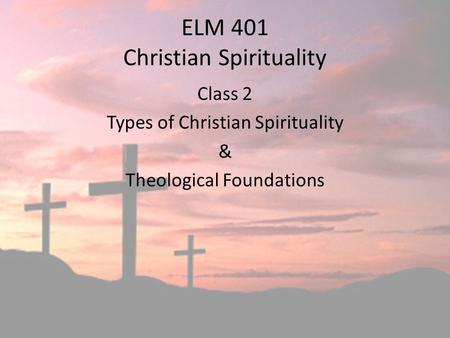 ELM 401 Christian Spirituality Class 2 Types of Christian Spirituality & Theological Foundations.