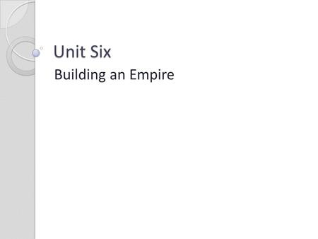 Unit Six Building an Empire.