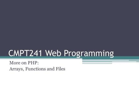 CMPT241 Web Programming More on PHP: Arrays, Functions and Files.