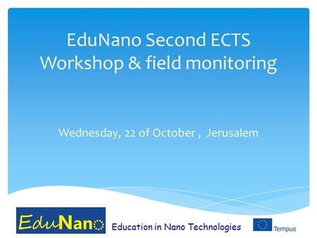 EduNano Second ECTS Workshop & field monitoring Wednesday, 22 of October, Jerusalem Education in Nano Technologies.