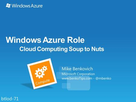 Windows Azure Role Cloud Computing Soup to Nuts Mike Benkovich Microsoft Corporation  btlod-71.