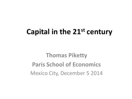 Capital in the 21 st century Thomas Piketty Paris School of Economics Mexico City, December 5 2014.