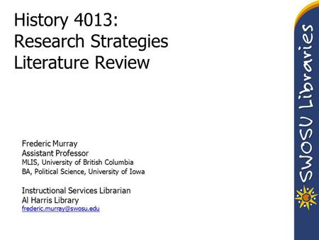 History 4013: Research Strategies Literature Review Frederic Murray Assistant Professor MLIS, University of British Columbia BA, Political Science, University.