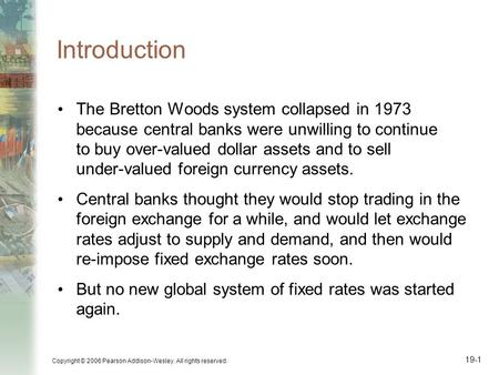 Copyright © 2006 Pearson Addison-Wesley. All rights reserved. 19-1 Introduction The Bretton Woods system collapsed in 1973 because central banks were unwilling.
