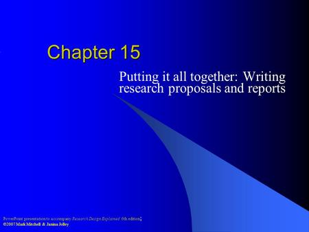 PowerPoint presentation to accompany Research Design Explained 6th edition ; ©2007 Mark Mitchell & Janina Jolley Chapter 15 Putting it all together: Writing.