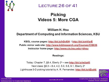 Computing & Information Sciences Kansas State University CIS 536/636 Introduction to Computer Graphics Lecture 26 of 41 William H. Hsu Department of Computing.