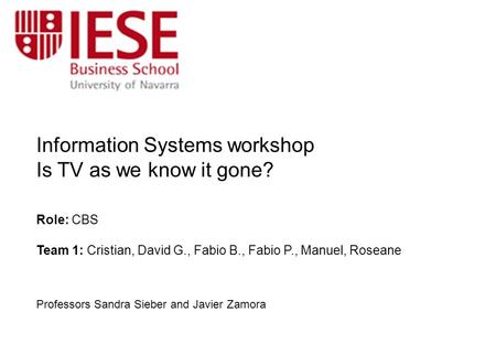 Information Systems workshop Is TV as we know it gone? Role: CBS Team 1: Cristian, David G., Fabio B., Fabio P., Manuel, Roseane Professors Sandra Sieber.