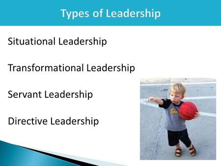 Types of Leadership Situational Leadership Transformational Leadership Servant Leadership Directive Leadership.