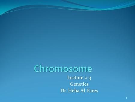 Lecture 2-3 Genetics Dr. Heba Al-Fares 1. Contents of this lecture <strong>Chromosome</strong> structure Classification of <strong>chromosomes</strong> <strong>Chromosomal</strong> aberrations 2.