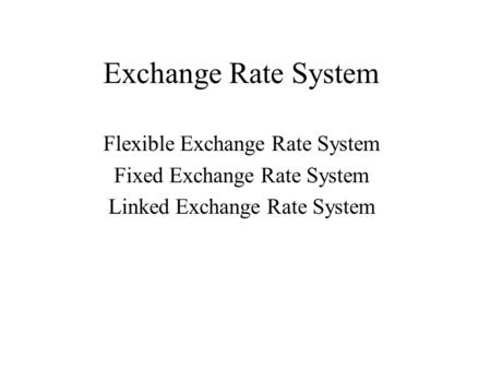 Exchange Rate System Flexible Exchange Rate System Fixed Exchange Rate System Linked Exchange Rate System.