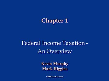 Chapter 1 Federal Income Taxation - An Overview Federal Income Taxation - An Overview ©2008 South-Western Kevin Murphy Mark Higgins Kevin Murphy Mark Higgins.