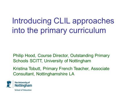 Introducing CLIL approaches into the primary curriculum Philip Hood, Course Director, Outstanding Primary Schools SCITT, University of Nottingham Kristina.
