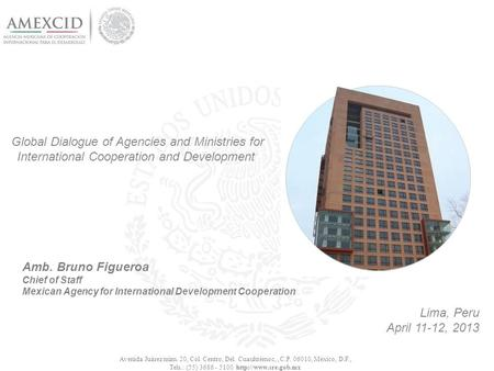 Global Dialogue of Agencies and Ministries for International Cooperation and Development Lima, Peru April 11-12, 2013 Avenida Juárez núm. 20, Col. Centro,