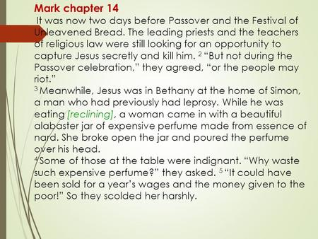 Mark chapter 14 It was now two days before Passover and the Festival of Unleavened Bread. The leading priests and the teachers of religious law were still.