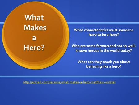 What Makes a Hero? What characteristics must someone have to be a hero? Who are some famous and not so well- known heroes in the world today? What can.