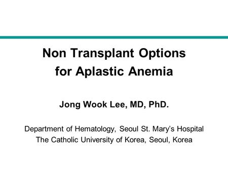 Non Transplant Options for Aplastic Anemia Jong Wook Lee, MD, PhD. Department of Hematology, Seoul St. Mary's Hospital The Catholic University of Korea,