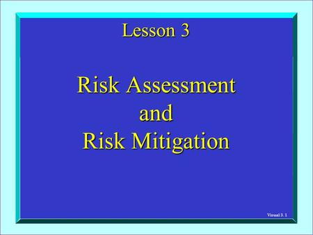 Visual 3. 1 Lesson 3 Risk Assessment and Risk Mitigation.