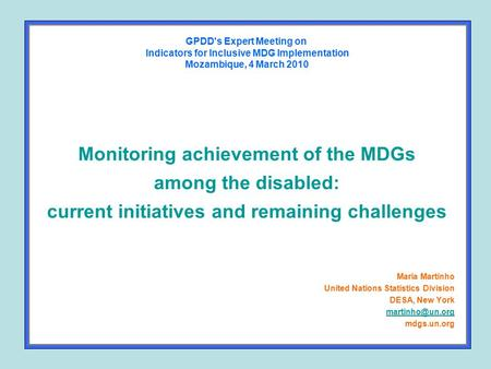 Monitoring achievement of the MDGs among the disabled: current initiatives and remaining challenges Maria Martinho United Nations Statistics Division DESA,