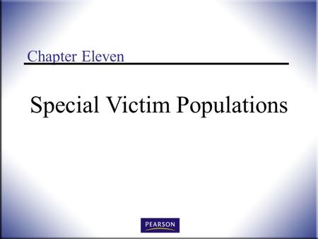 Chapter Eleven Special Victim Populations. Victimology: Legal, Psychological, and Social Perspectives, 3 rd ed. Wallace and Roberson © 2011 Pearson Higher.