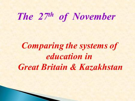 Comparing the systems of education in Great Britain & Kazakhstan The 27 th of November.