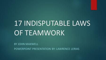 17 INDISPUTABLE LAWS OF TEAMWORK BY JOHN MAXWELL POWERPOINT PRESENTATION BY: LAWRENCE LERIAS.