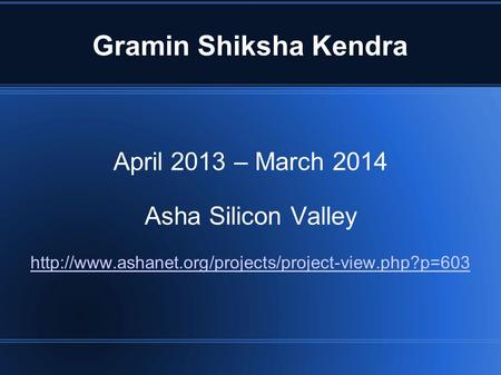 Gramin Shiksha Kendra April 2013 – March 2014 Asha Silicon Valley