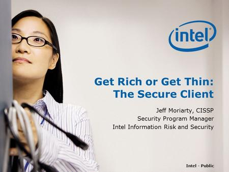 Intel - Public Get Rich or Get Thin: The Secure Client Jeff Moriarty, CISSP Security Program Manager Intel Information Risk and Security.
