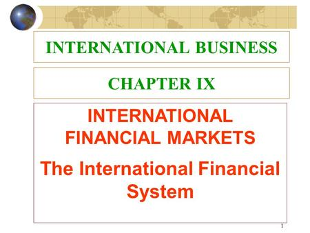 1 CHAPTER IX INTERNATIONAL FINANCIAL MARKETS The International Financial System INTERNATIONAL BUSINESS.