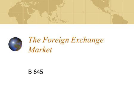 The Foreign Exchange Market B 645. Outline Meaning of the Foreign Exchange Market Rationale for the Foreign Exchange Market Characteristics of the Foreign.