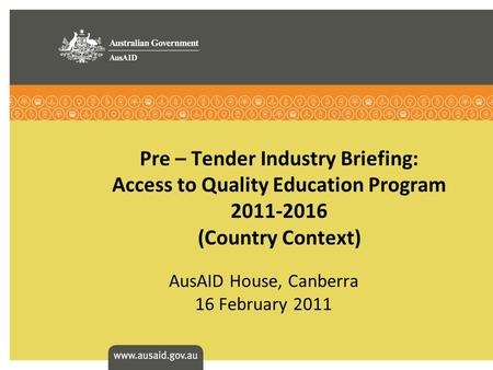 Pre – Tender Industry Briefing: Access to Quality Education Program 2011-2016 (Country Context) AusAID House, Canberra 16 February 2011.