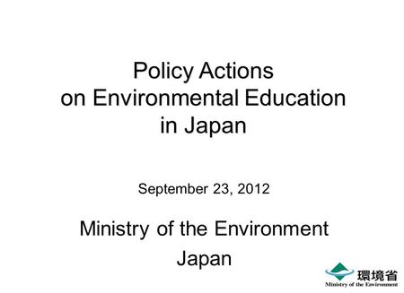 Policy Actions on Environmental Education in Japan September 23, 2012 Ministry of the Environment Japan.