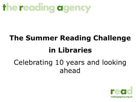 The Summer Reading Challenge in Libraries Celebrating 10 years and looking ahead.