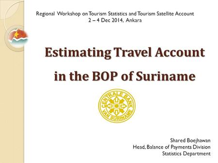 Estimating Travel Account in the BOP of Suriname Regional Workshop on Tourism Statistics and Tourism Satellite Account 2 – 4 Dec 2014, Ankara Shared Boejhawan.