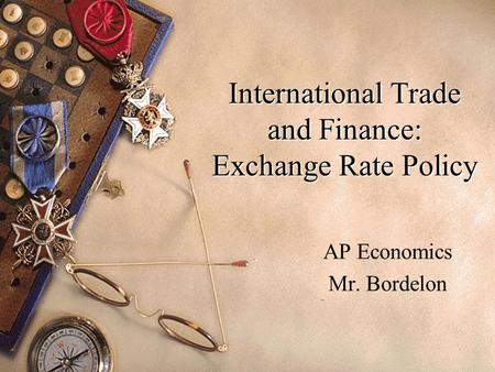 International Trade and Finance: Exchange Rate Policy AP Economics Mr. Bordelon.